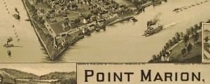 T.M. Fowler's birdseye map of Point Marion, Pennsylvania in 1902. Birdseye view of Point Marion, Pennsylvania Date: 1902 Author: T.M. Fowler Dwnld: Full Size (6.8mb) Print Availability: See our Prints Page for more details pff This map isn't part of any series, but we have other maps of Pennsylvania that you might want to check out. T.M. Fowler birdseye map of Point Marion, Pennsylvania [gmap] showing the confluence of the Monongahela...